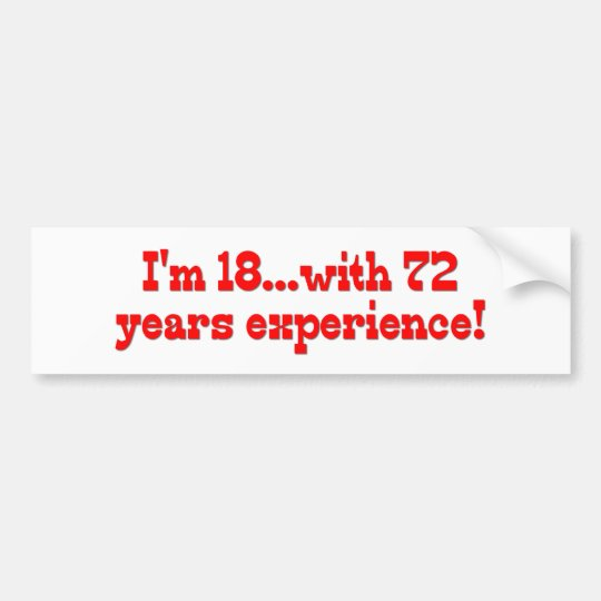 I'm 18 With 72 Years Experience Bumper Sticker
