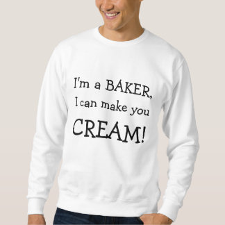I'm a BAKER, , I can make you, CREAM! Sweatshirt
