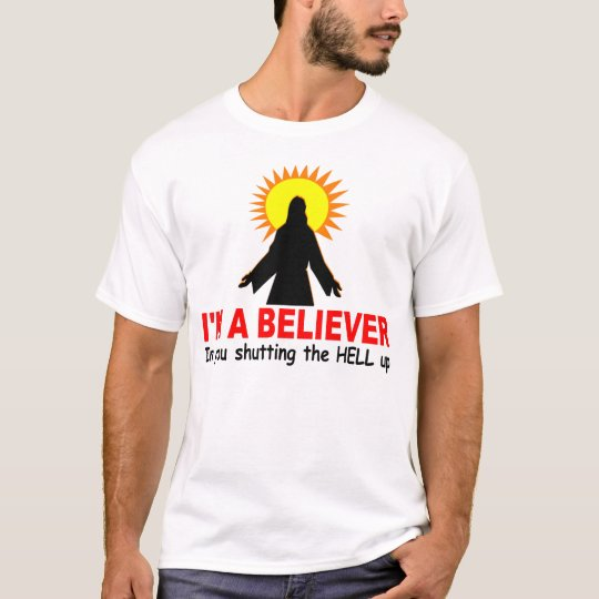 I'm a Believer, In You Shutting the HELL up T-Shirt