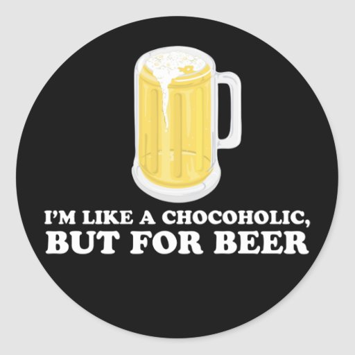 I'm a Chocoholic, but for Beer. Round Sticker