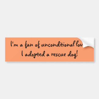 I'm a fan of unconditional love...I adopted a r... Bumper Sticker