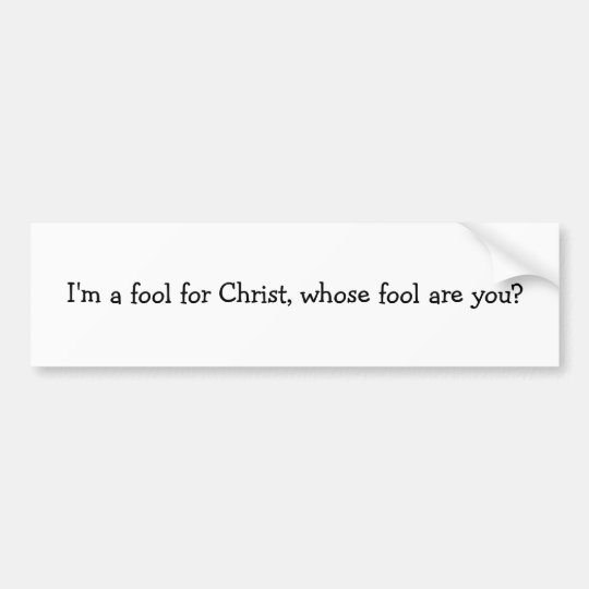 I'm a fool for Christ, whose fool are