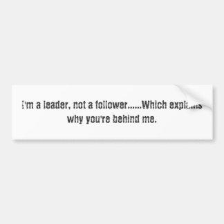 I'm a leader, not a follower......Which explain... Bumper Sticker