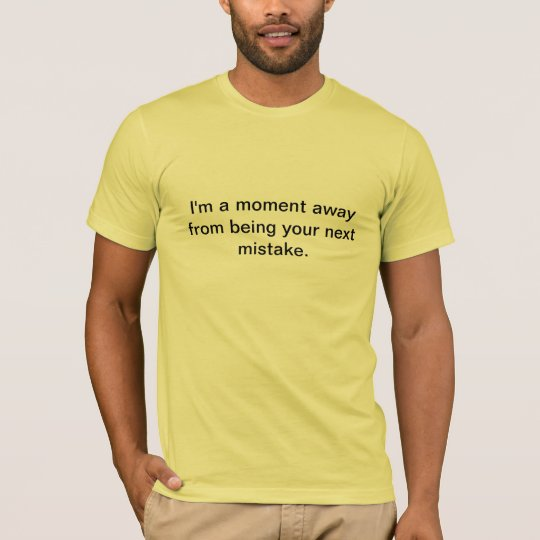 I'm a moment away from being your next mistake T-Shirt