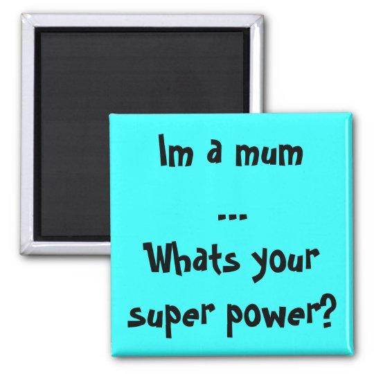 Im a mumWhats your super power? Magnet