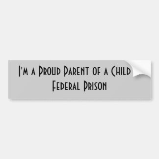 I'm a Proud Parent of a Child in Federal Prison Bumper Sticker