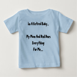 Im A Retired Baby..My Mum And Dad Does Everythi... Baby T-Shirt