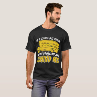 Im A School Bus Driver All My Problems Are Behind T-Shirt