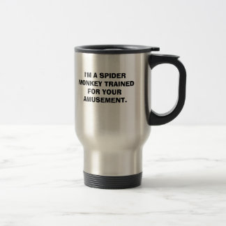 I'M A SPIDER MONKEY TRAINED FOR YOUR AMUSEMENT. STAINLESS STEEL TRAVEL MUG