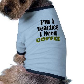I'm a teacher. I need coffee Doggie Tshirt