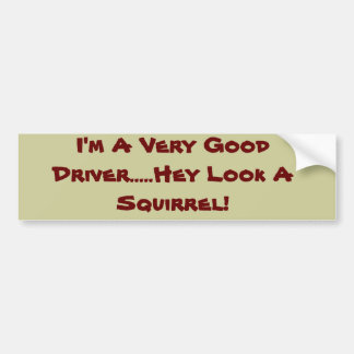 I'm A Very Good Driver.....Hey Look A Squirrel! Bumper Sticker