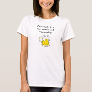 i'm actually in a very committed relationship beer T-Shirt