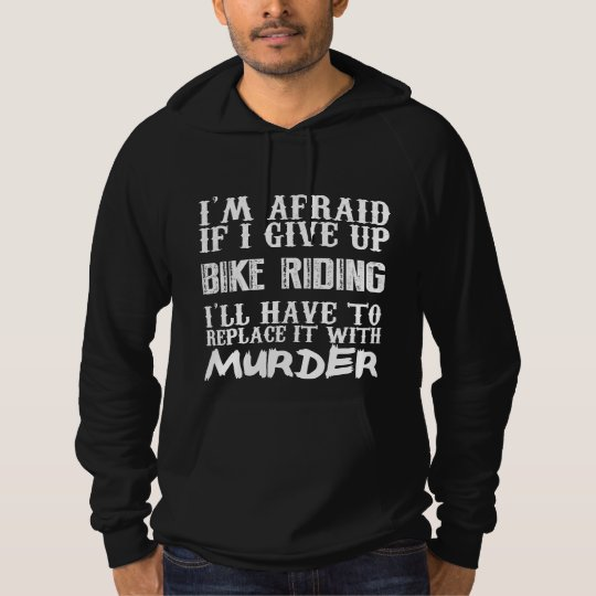 I'm Afraid If I Give Up Bike Riding I'll Have To R Hoodie
