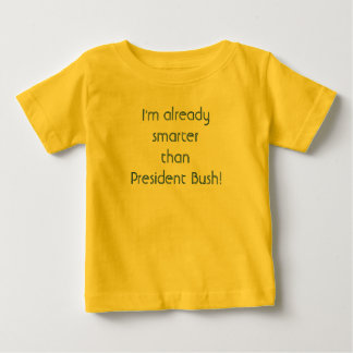 I'm already smarter than President Bush! Baby T-Shirt