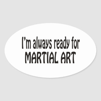 I'm always ready for Martial Art. Oval Sticker