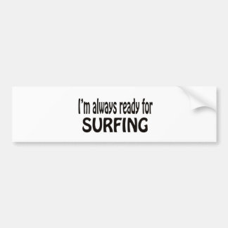 I'm always ready for Surfing. Bumper Sticker