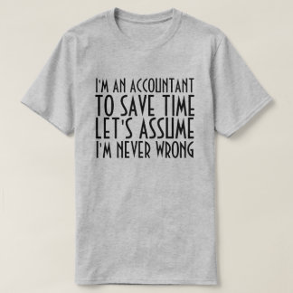I'M AN ACCOUNTANT, LET'S ASSUME I'M NEVER WRONG T-Shirt
