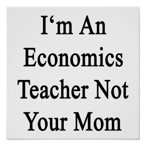 I'm An Economics Teacher Not Your Mom Posters