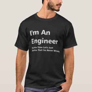 I'm An Engineer, I'm Never Wrong T-Shirt