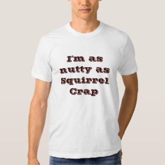 I'm as nutty as Squirrel Crap T-shirts