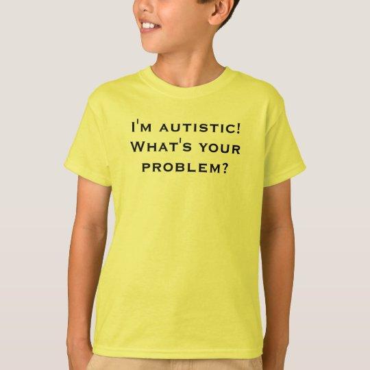I'm autistic! What's your problem? T-Shirt
