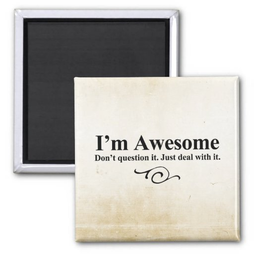 I'm awesome. Don't question it. Just deal with it. Fridge Magnet