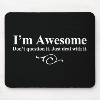 I'm awesome. Don't question it. Just deal with it. Mouse Mat