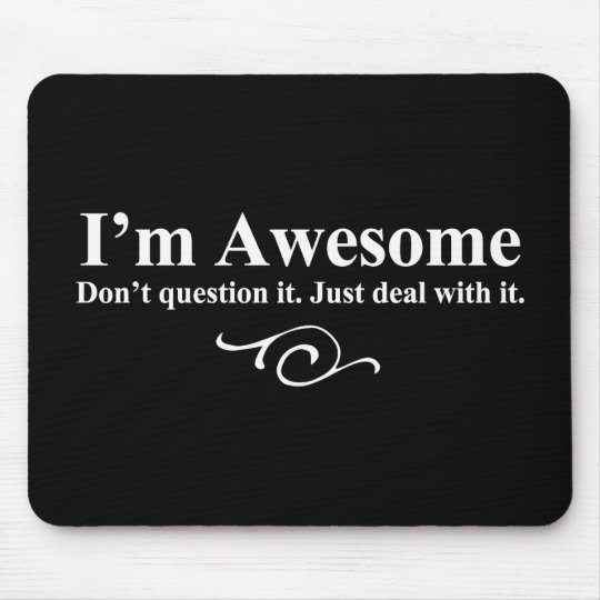 I'm awesome. Don't question it. Just deal with