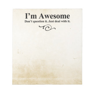 I'm awesome. Don't question it. Just deal with it. Notepads
