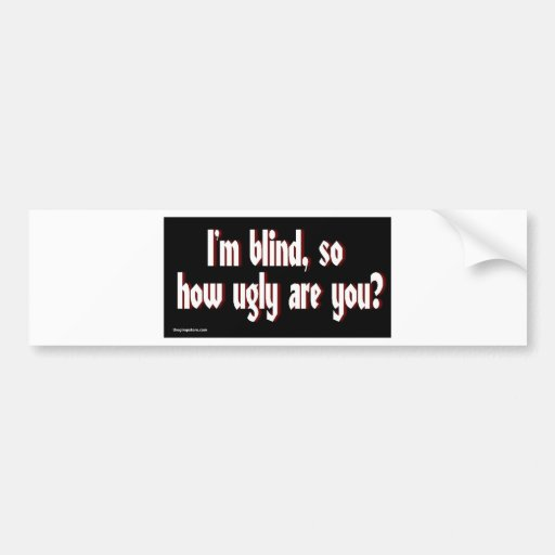 Im_blind_so_how_ugly_are_you. Bumper Stickers