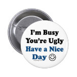 I'm Busy You're Ugly Have a Nice Day Badge