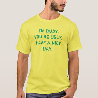 I'm Busy You're Ugly Have A Nice Day T-Shirt