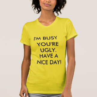 I'M BUSY, YOU'RE UGLY., HAVE A NICE DAY! T-Shirt