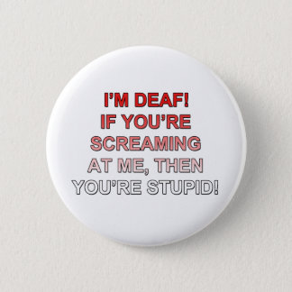 I'm deaf, If you're sream at me you're stupid! 6 Cm Round Badge
