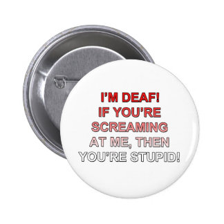 I'm deaf, If you're sream at me you're stupid! Pinback Buttons