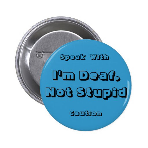 I'm Deaf, Not Stupid, Speak, With,... - Customized Pinback Buttons