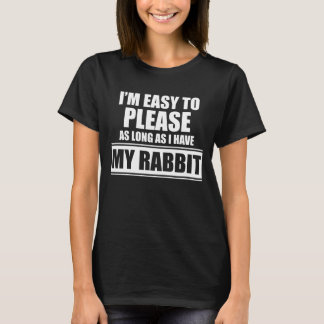 I'm Easy to Please as Long as I Have My Rabbit T-Shirt