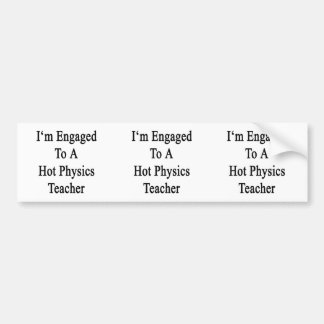 I'm Engaged To A Hot Physics Teacher Bumper Sticker