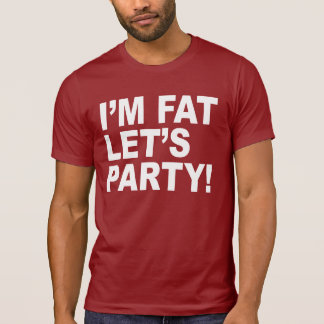 I'M FAT, LET'S PARTY! FAT GUY HUMOR SHIRT