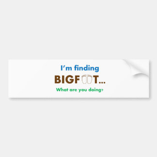 I'm finding bigfoot.  What are you doing? Bumper Sticker