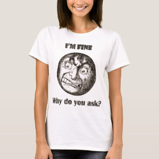 I'm Fine.  Why do you ask? T-Shirt
