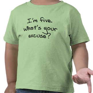 I'm Five- What's Your Excuse T Shirt