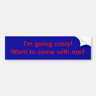 I'm going crazy!  Want to come with me? Bumper Sticker