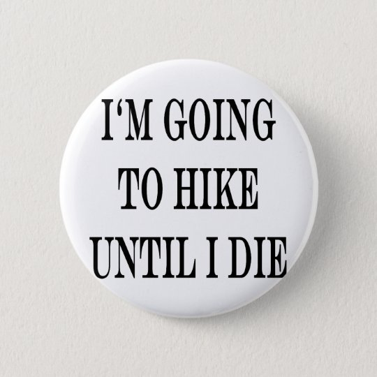 im going to hike until i die 6 cm round badge