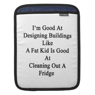 I'm Good At Designing Buildings Like A Fat Kid Is Sleeves For iPads