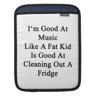 I'm Good At Music Like A Fat Kid Is Good At Cleani iPad Sleeve