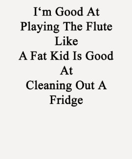 I'm Good At Playing The Flute Like A Fat Kid Is Go Shirts