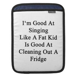 I'm Good At Singing Like A Fat Kid Is Good At Clea iPad Sleeve