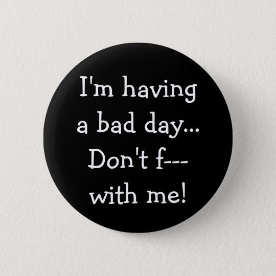 I'm having a bad day Don't f--- with