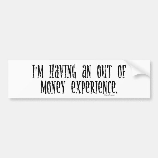 I'm Having An Out Of Money Experience Bumper